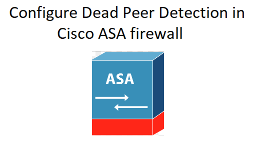 Configure dead peer detection in Cisco ASA firewall - NetworkHunt